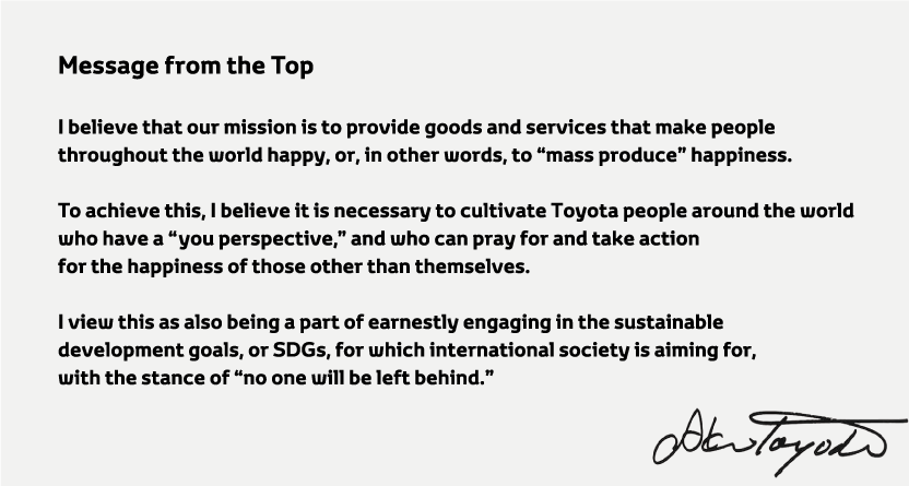 I believe that our mission is to provide goods and services that make people throughout the world happy,or,in other words,to mass produce happiness.To achieve this,I believe it is necessary to cultivate Toyota people around the world who have a you perspective,and who can pray for and take action for the happiness of those other than themselves.I view this as also being a part of earnestly engaging in the sustainable development goals, or SDGs,for which international society is aiming for,with