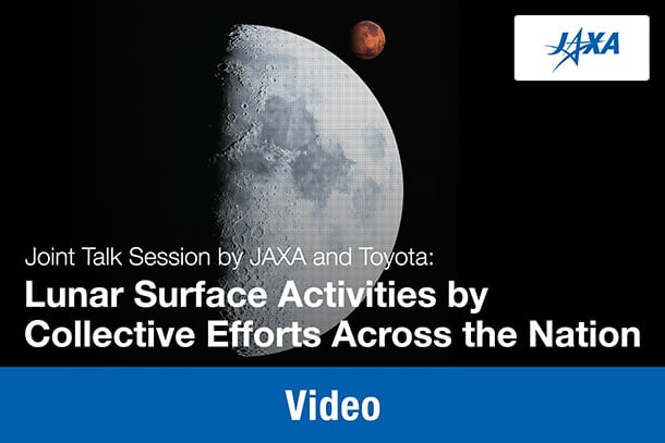 "Video: Joint Talk Session by JAXA and Toyota: ""Lunar Surface Activities by Collective Efforts Across the Nation"""