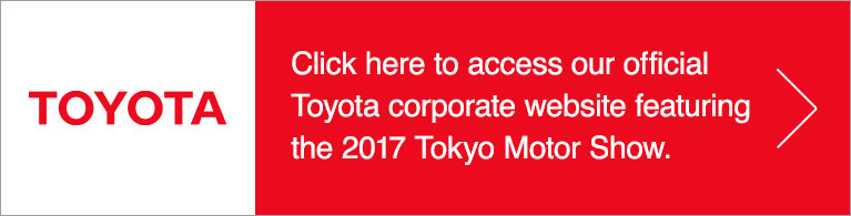 Check here to access our official Toyota corporate website featuring the 2017 Tokyo Motor Show.